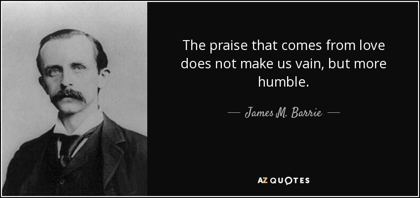 The praise that comes from love does not make us vain, but more humble. - James M. Barrie