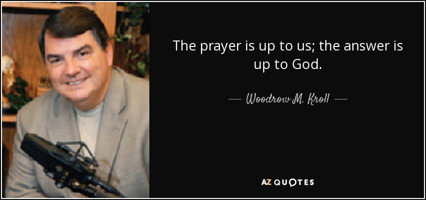 The prayer is up to us; the answer is up to God. - Woodrow M. Kroll