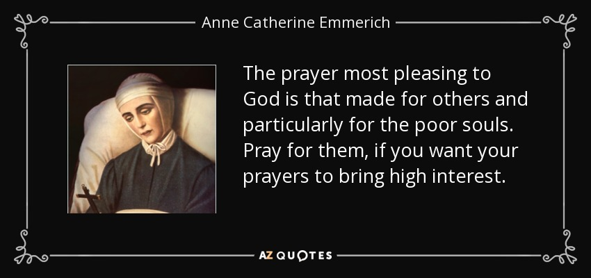 The prayer most pleasing to God is that made for others and particularly for the poor souls. Pray for them, if you want your prayers to bring high interest. - Anne Catherine Emmerich
