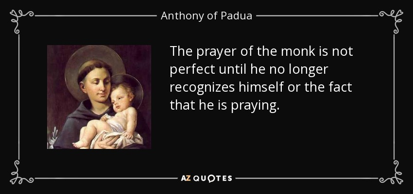 The prayer of the monk is not perfect until he no longer recognizes himself or the fact that he is praying. - Anthony of Padua