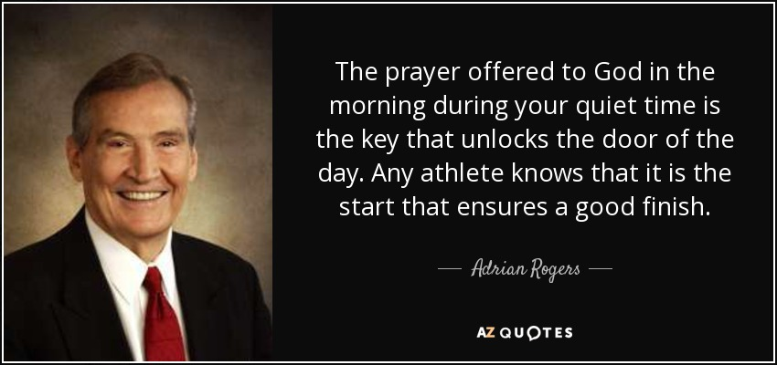 The prayer offered to God in the morning during your quiet time is the key that unlocks the door of the day. Any athlete knows that it is the start that ensures a good finish. - Adrian Rogers