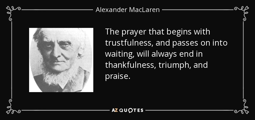 The prayer that begins with trustfulness, and passes on into waiting, will always end in thankfulness, triumph, and praise. - Alexander MacLaren