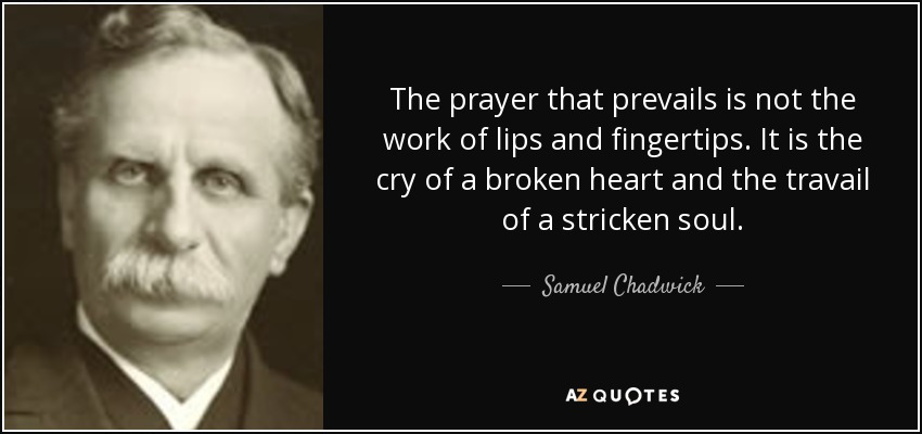 The prayer that prevails is not the work of lips and fingertips. It is the cry of a broken heart and the travail of a stricken soul. - Samuel Chadwick