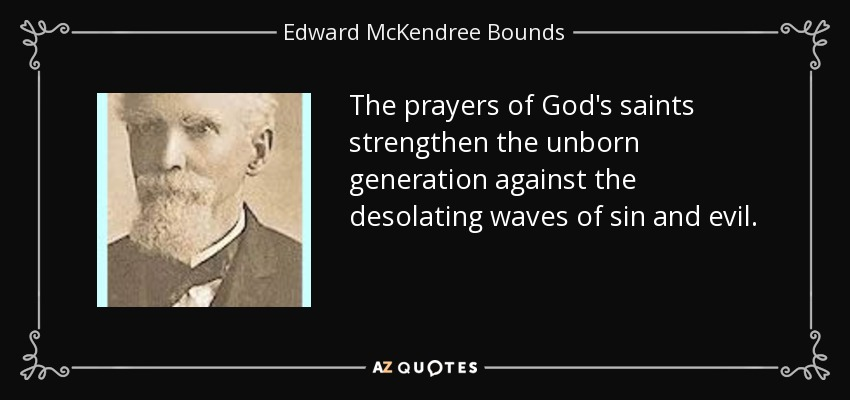 The prayers of God's saints strengthen the unborn generation against the desolating waves of sin and evil. - Edward McKendree Bounds