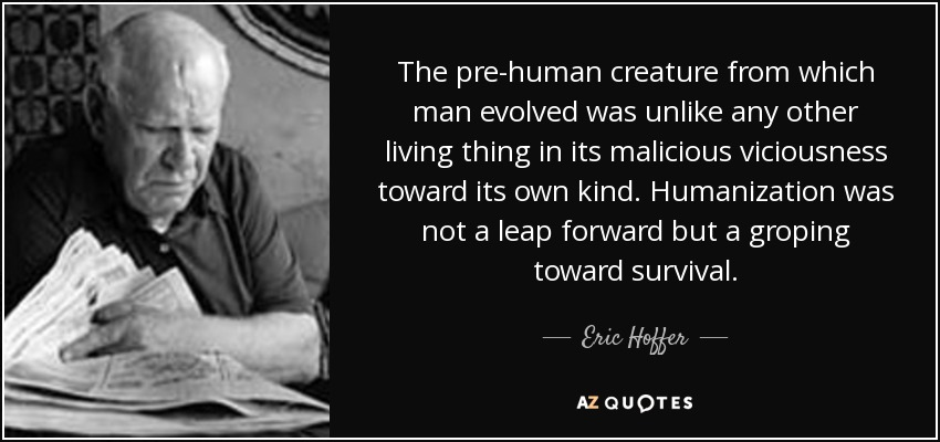 The pre-human creature from which man evolved was unlike any other living thing in its malicious viciousness toward its own kind. Humanization was not a leap forward but a groping toward survival. - Eric Hoffer