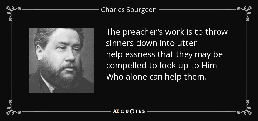 The preacher's work is to throw sinners down into utter helplessness that they may be compelled to look up to Him Who alone can help them. - Charles Spurgeon