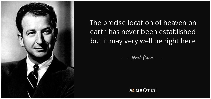 The precise location of heaven on earth has never been established but it may very well be right here - Herb Caen