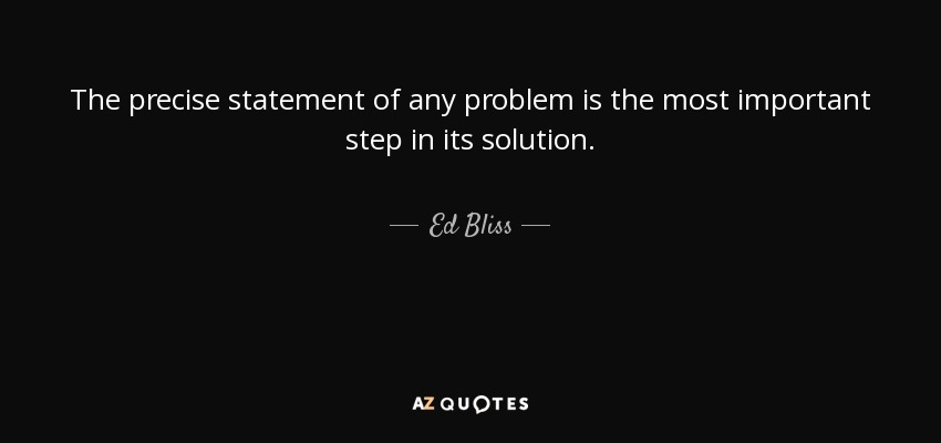 The precise statement of any problem is the most important step in its solution. - Ed Bliss