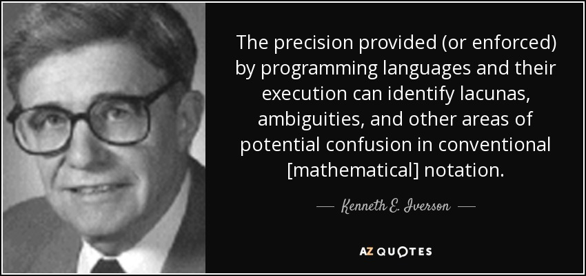 The precision provided (or enforced) by programming languages and their execution can identify lacunas, ambiguities, and other areas of potential confusion in conventional [mathematical] notation. - Kenneth E. Iverson