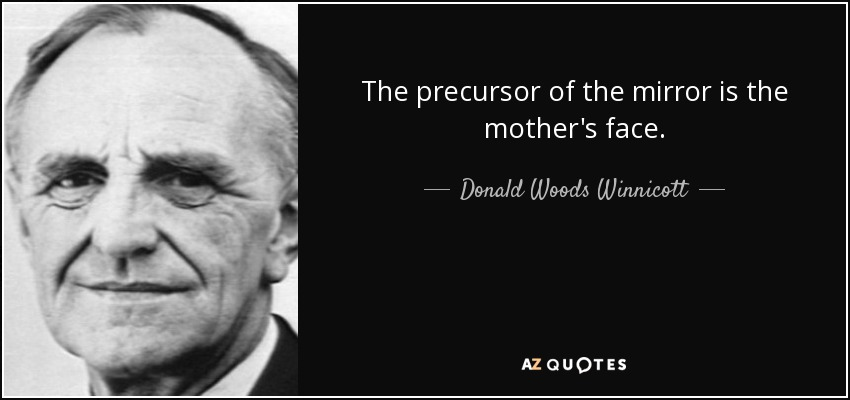 The precursor of the mirror is the mother's face. - Donald Woods Winnicott