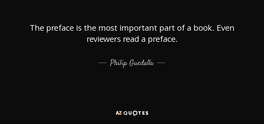 The preface is the most important part of a book. Even reviewers read a preface. - Philip Guedalla