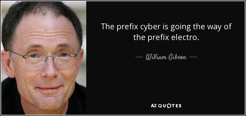 The prefix cyber is going the way of the prefix electro. - William Gibson