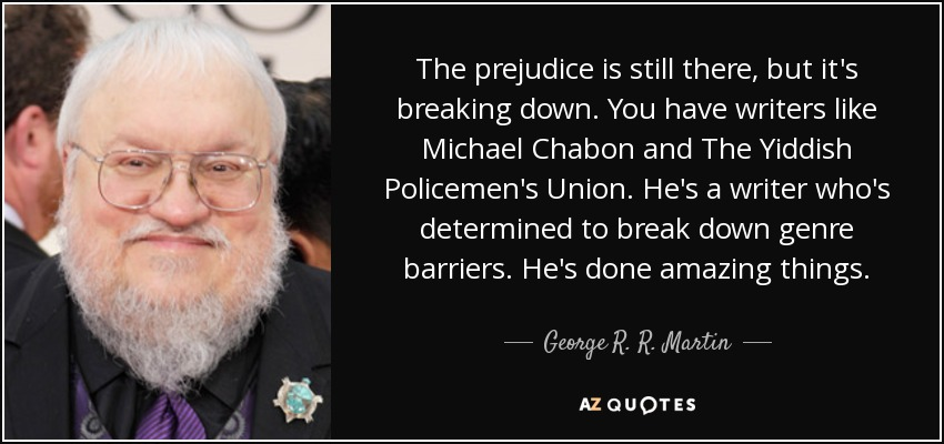 The prejudice is still there, but it's breaking down. You have writers like Michael Chabon and The Yiddish Policemen's Union. He's a writer who's determined to break down genre barriers. He's done amazing things. - George R. R. Martin