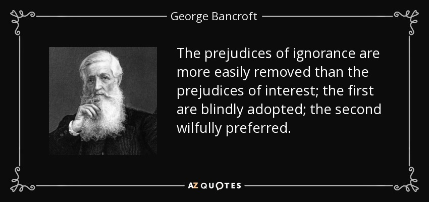 The prejudices of ignorance are more easily removed than the prejudices of interest; the first are blindly adopted; the second wilfully preferred. - George Bancroft