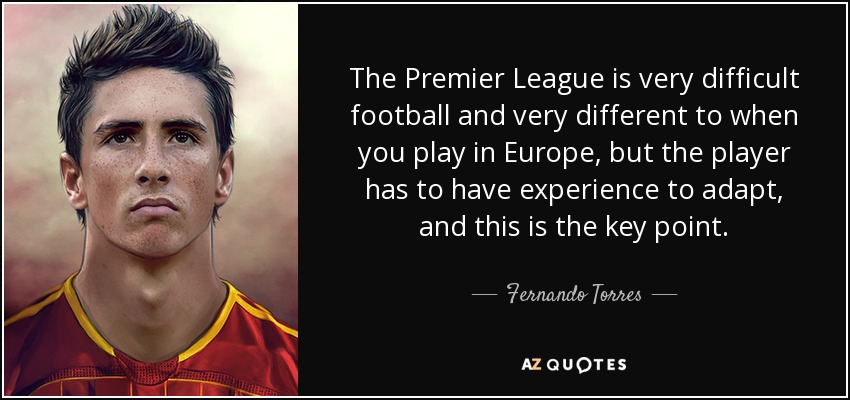 The Premier League is very difficult football and very different to when you play in Europe, but the player has to have experience to adapt, and this is the key point. - Fernando Torres