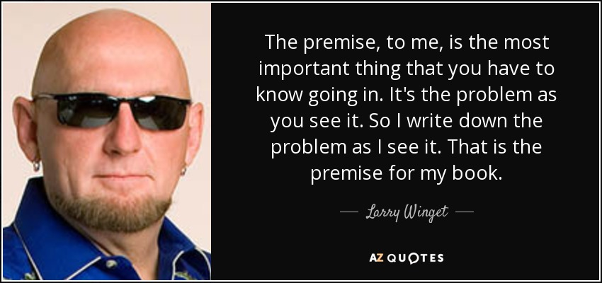The premise, to me, is the most important thing that you have to know going in. It's the problem as you see it. So I write down the problem as I see it. That is the premise for my book. - Larry Winget