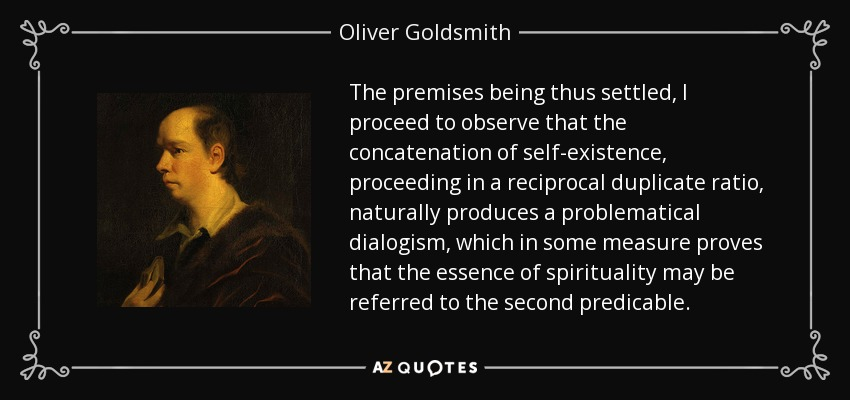The premises being thus settled, I proceed to observe that the concatenation of self-existence, proceeding in a reciprocal duplicate ratio, naturally produces a problematical dialogism, which in some measure proves that the essence of spirituality may be referred to the second predicable. - Oliver Goldsmith