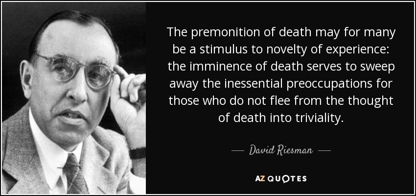The premonition of death may for many be a stimulus to novelty of experience: the imminence of death serves to sweep away the inessential preoccupations for those who do not flee from the thought of death into triviality. - David Riesman