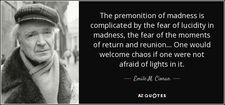 The premonition of madness is complicated by the fear of lucidity in madness, the fear of the moments of return and reunion... One would welcome chaos if one were not afraid of lights in it. - Emile M. Cioran