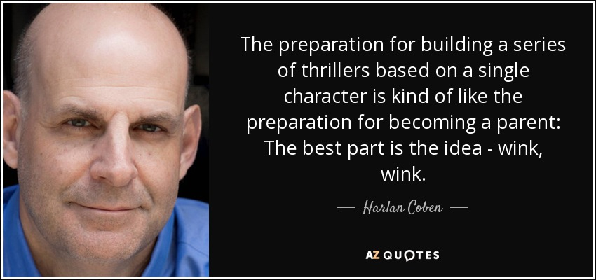 The preparation for building a series of thrillers based on a single character is kind of like the preparation for becoming a parent: The best part is the idea - wink, wink. - Harlan Coben