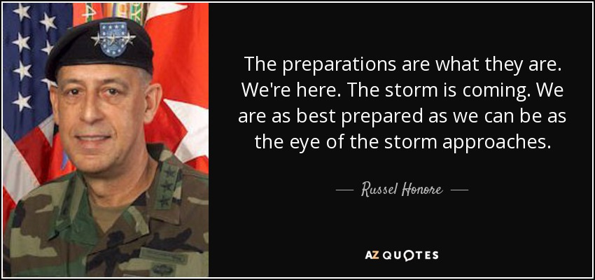 The preparations are what they are. We're here. The storm is coming. We are as best prepared as we can be as the eye of the storm approaches. - Russel Honore