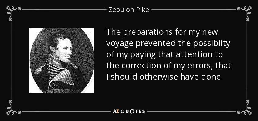 The preparations for my new voyage prevented the possiblity of my paying that attention to the correction of my errors, that I should otherwise have done. - Zebulon Pike