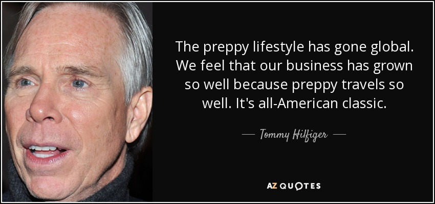 The preppy lifestyle has gone global. We feel that our business has grown so well because preppy travels so well. It's all-American classic. - Tommy Hilfiger