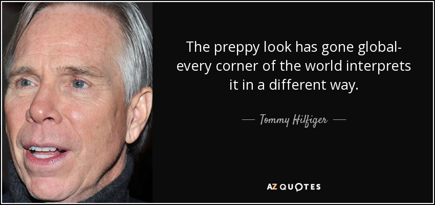 The preppy look has gone global- every corner of the world interprets it in a different way. - Tommy Hilfiger