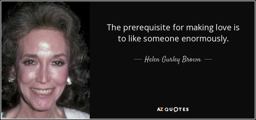The prerequisite for making love is to like someone enormously. - Helen Gurley Brown
