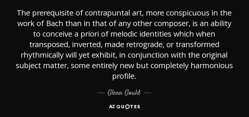 The prerequisite of contrapuntal art, more conspicuous in the work of Bach than in that of any other composer, is an ability to conceive a priori of melodic identities which when transposed, inverted, made retrograde, or transformed rhythmically will yet exhibit, in conjunction with the original subject matter, some entirely new but completely harmonious profile. - Glenn Gould