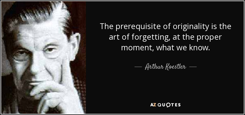 The prerequisite of originality is the art of forgetting, at the proper moment, what we know. - Arthur Koestler