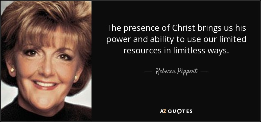 The presence of Christ brings us his power and ability to use our limited resources in limitless ways. - Rebecca Pippert