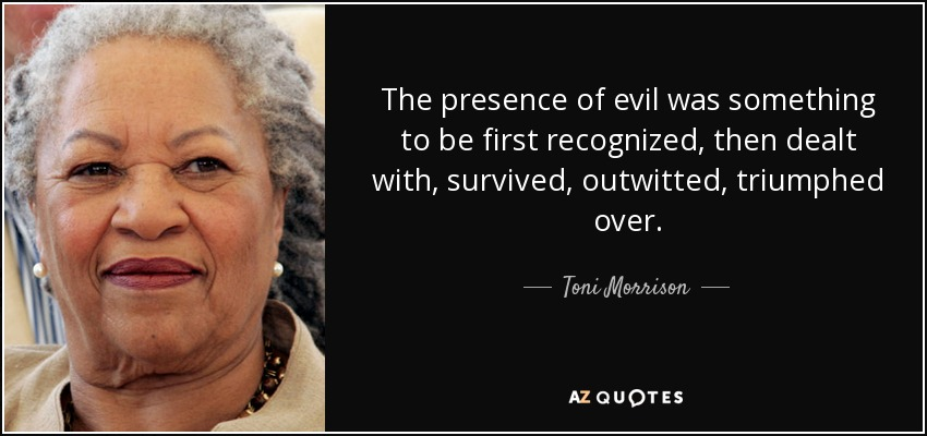 The presence of evil was something to be first recognized, then dealt with, survived, outwitted, triumphed over. - Toni Morrison