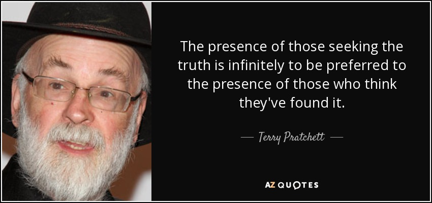 The presence of those seeking the truth is infinitely to be preferred to the presence of those who think they've found it. - Terry Pratchett