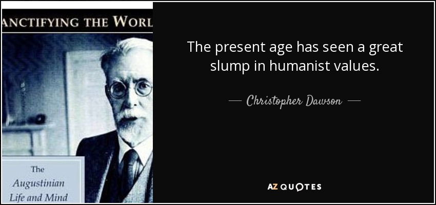 The present age has seen a great slump in humanist values. - Christopher Dawson