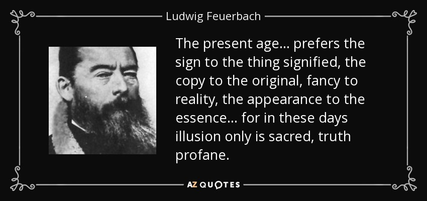 The present age ... prefers the sign to the thing signified, the copy to the original, fancy to reality, the appearance to the essence ... for in these days illusion only is sacred, truth profane. - Ludwig Feuerbach