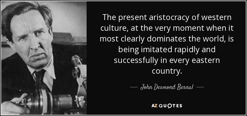 The present aristocracy of western culture, at the very moment when it most clearly dominates the world, is being imitated rapidly and successfully in every eastern country. - John Desmond Bernal