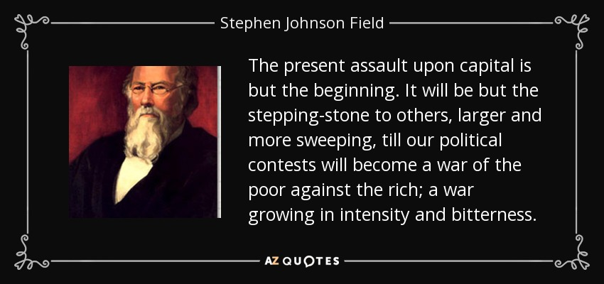 The present assault upon capital is but the beginning. It will be but the stepping-stone to others, larger and more sweeping, till our political contests will become a war of the poor against the rich; a war growing in intensity and bitterness. - Stephen Johnson Field