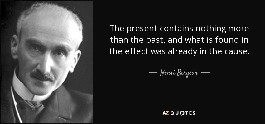 The present contains nothing more than the past, and what is found in the effect was already in the cause. - Henri Bergson