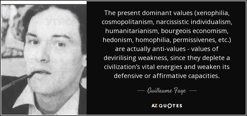 The present dominant values (xenophilia, cosmopolitanism, narcissistic individualism, humanitarianism, bourgeois economism, hedonism, homophilia, permissivenes, etc.) are actually anti-values - values of devirilising weakness, since they deplete a civilization's vital energies and weaken its defensive or affirmative capacities. - Guillaume Faye