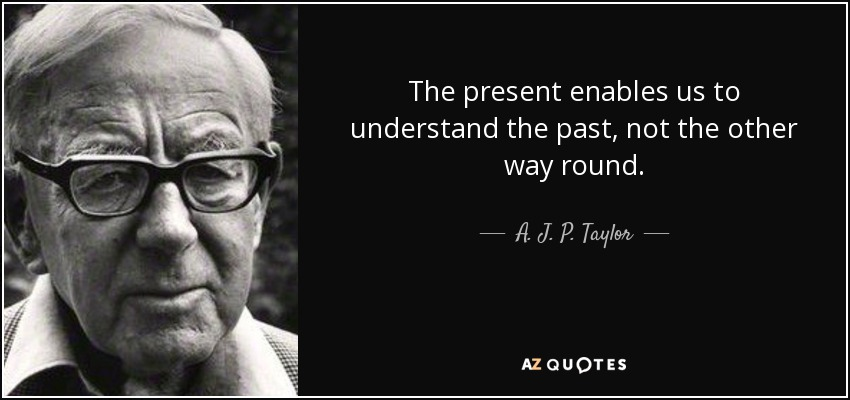 The present enables us to understand the past, not the other way round. - A. J. P. Taylor