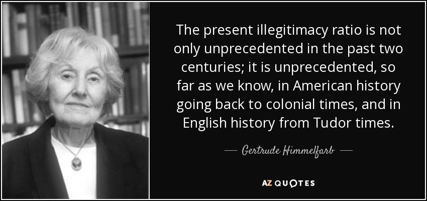 The present illegitimacy ratio is not only unprecedented in the past two centuries; it is unprecedented, so far as we know, in American history going back to colonial times, and in English history from Tudor times. - Gertrude Himmelfarb