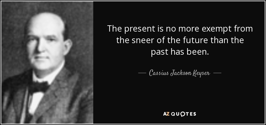 The present is no more exempt from the sneer of the future than the past has been. - Cassius Jackson Keyser