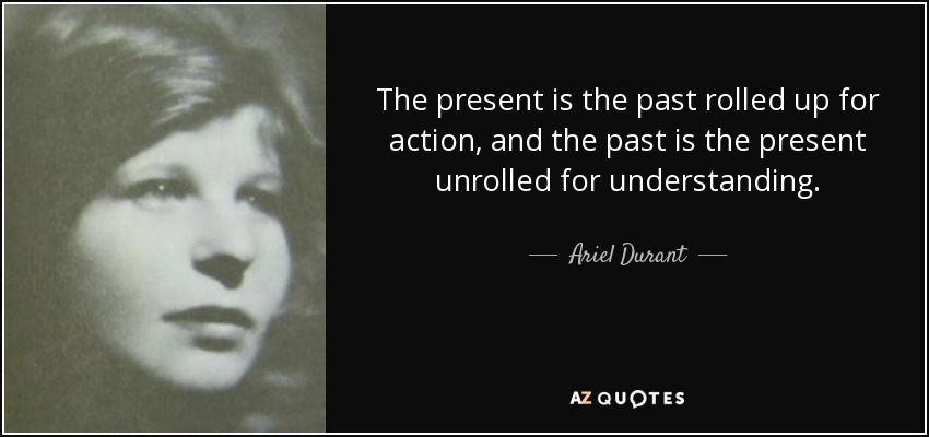 The present is the past rolled up for action, and the past is the present unrolled for understanding. - Ariel Durant