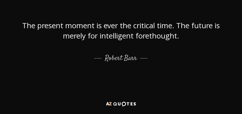The present moment is ever the critical time. The future is merely for intelligent forethought. - Robert Barr