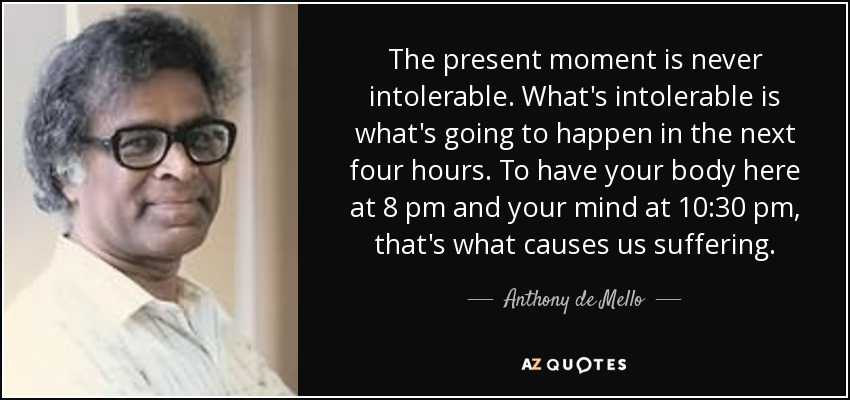 The present moment is never intolerable. What's intolerable is what's going to happen in the next four hours. To have your body here at 8 pm and your mind at 10:30 pm, that's what causes us suffering. - Anthony de Mello