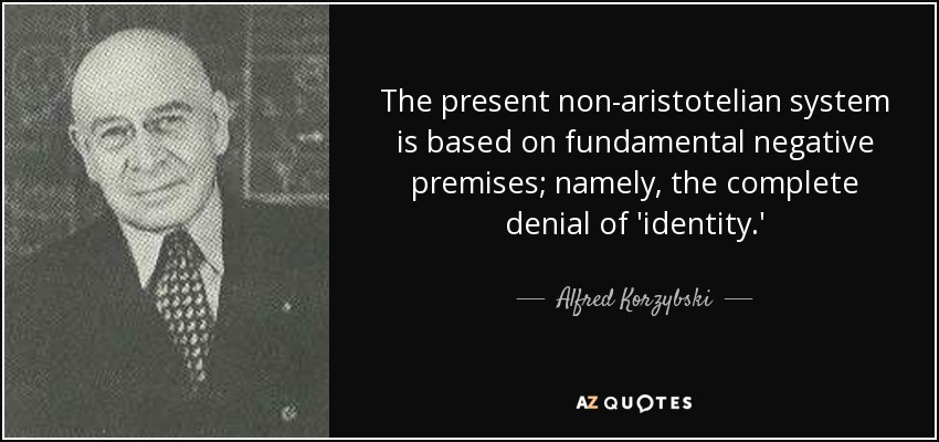 The present non-aristotelian system is based on fundamental negative premises; namely, the complete denial of 'identity.' - Alfred Korzybski