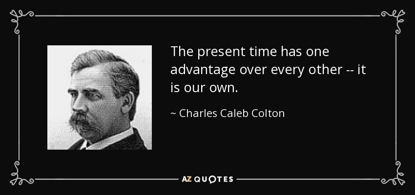 The present time has one advantage over every other -- it is our own. - Charles Caleb Colton