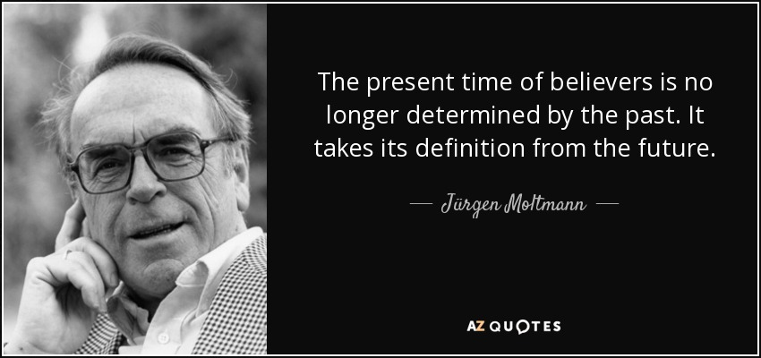 The present time of believers is no longer determined by the past. It takes its definition from the future. - Jürgen Moltmann