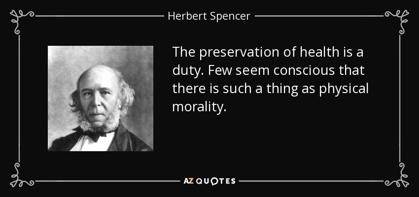 The preservation of health is a duty. Few seem conscious that there is such a thing as physical morality. - Herbert Spencer